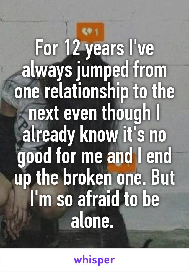 For 12 years I've always jumped from one relationship to the next even though I already know it's no good for me and I end up the broken one. But I'm so afraid to be alone.