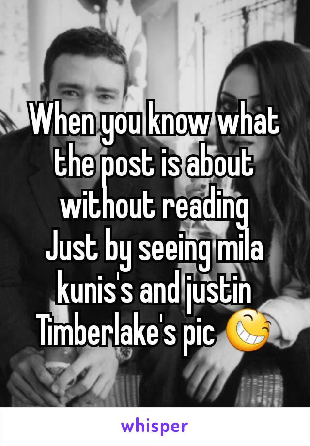 When you know what the post is about without reading Just by seeing mila kunis's and justin Timberlake's pic 😆