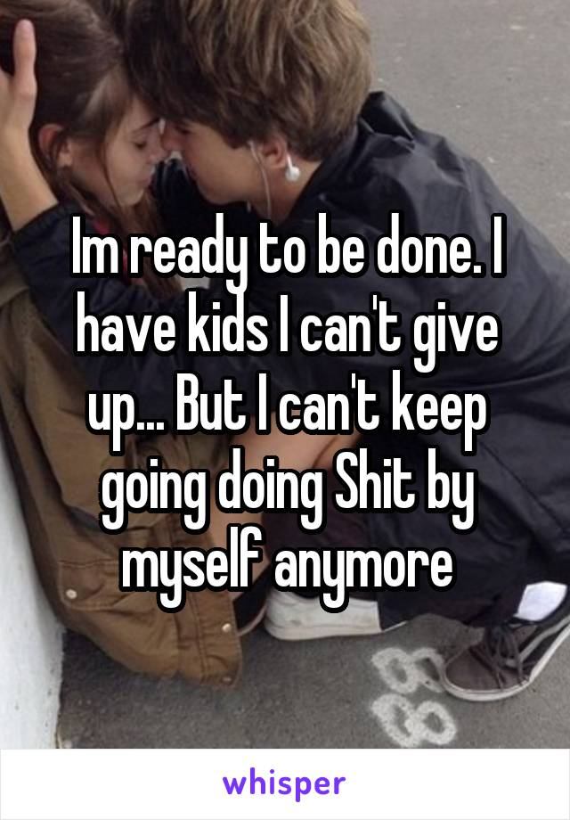 Im ready to be done. I have kids I can't give up... But I can't keep going doing Shit by myself anymore