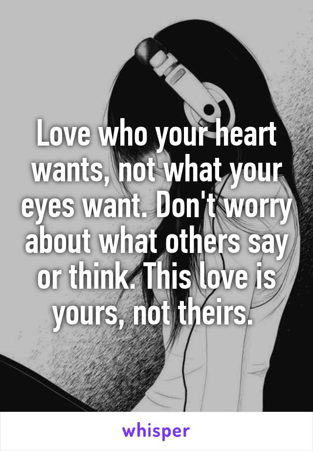 Love who your heart wants, not what your eyes want. Don't worry about what others say or think. This love is yours, not theirs.