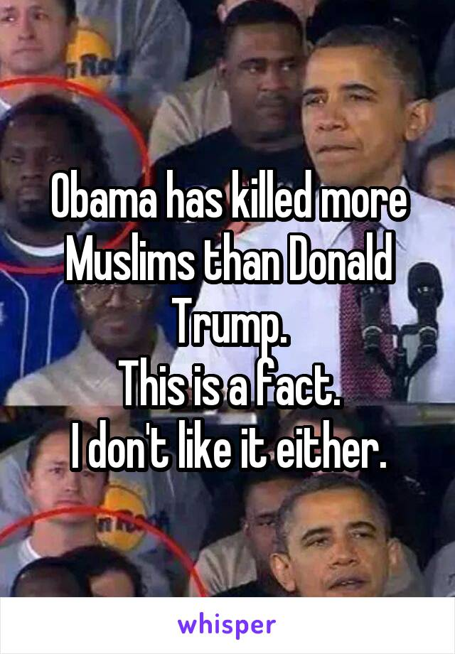 Obama has killed more Muslims than Donald Trump. This is a fact. I don't like it either.