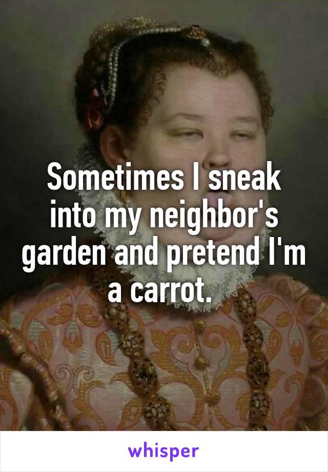 Sometimes I sneak into my neighbor's garden and pretend I'm a carrot.