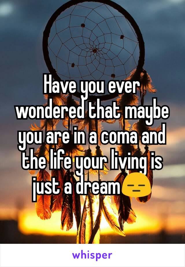 Have you ever wondered that maybe you are in a coma and the life your living is just a dream😑