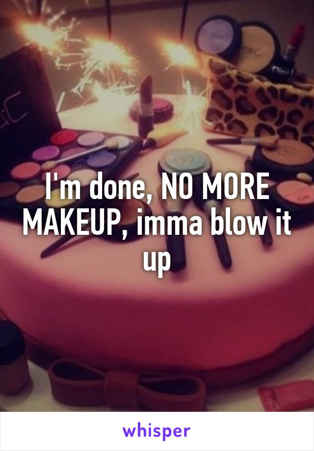 I'm done, NO MORE MAKEUP, imma blow it up