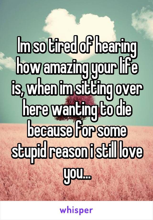 Im so tired of hearing how amazing your life is, when im sitting over here wanting to die because for some stupid reason i still love you...
