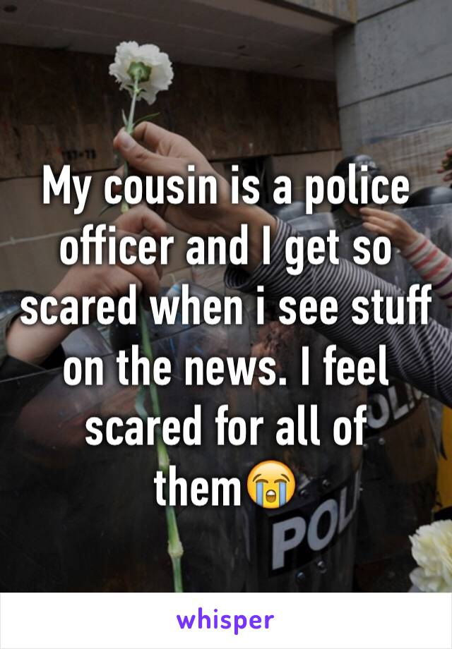 My cousin is a police officer and I get so scared when i see stuff on the news. I feel scared for all of them😭