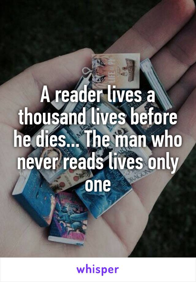 A reader lives a thousand lives before he dies... The man who never reads lives only one