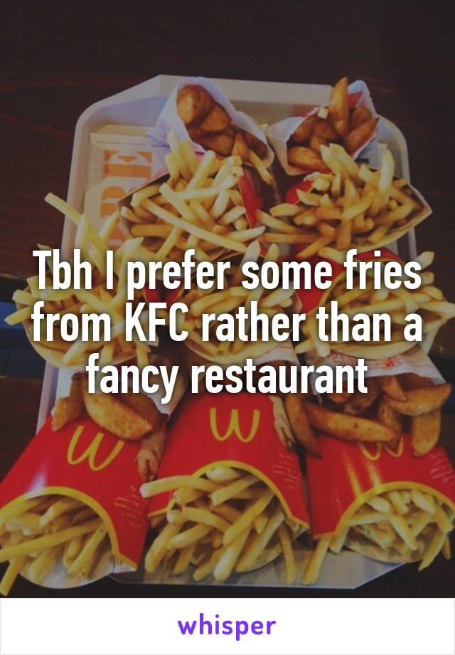 Tbh I prefer some fries from KFC rather than a fancy restaurant