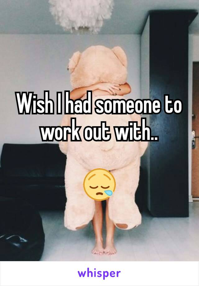 Wish I had someone to work out with..  😪