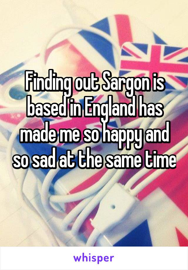 Finding out Sargon is based in England has made me so happy and so sad at the same time