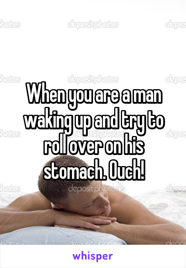 When you are a man waking up and try to roll over on his stomach. Ouch!