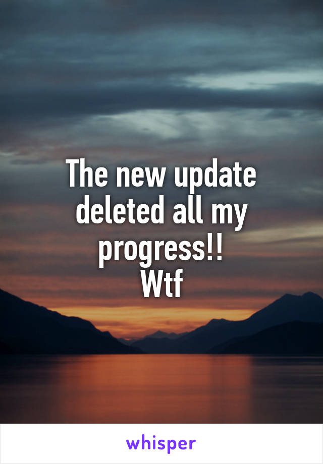 The new update deleted all my progress!! Wtf