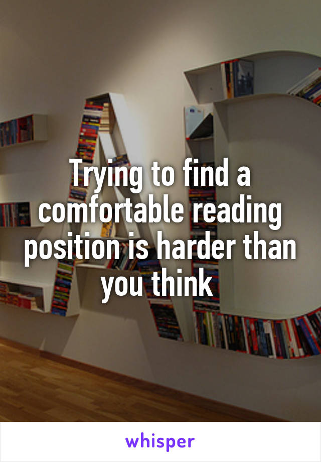 Trying to find a comfortable reading position is harder than you think