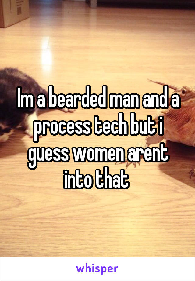Im a bearded man and a process tech but i guess women arent into that