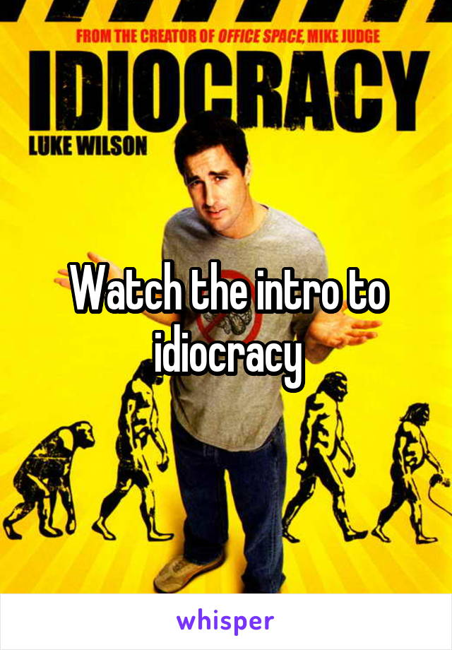 Watch the intro to idiocracy