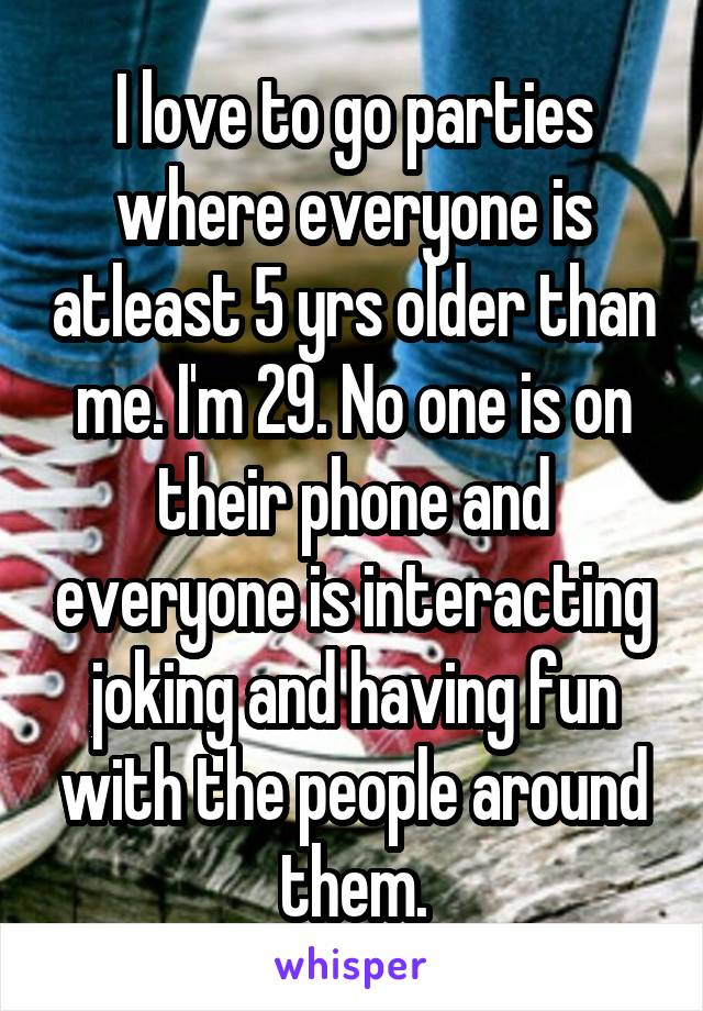I love to go parties where everyone is atleast 5 yrs older than me. I'm 29. No one is on their phone and everyone is interacting joking and having fun with the people around them.
