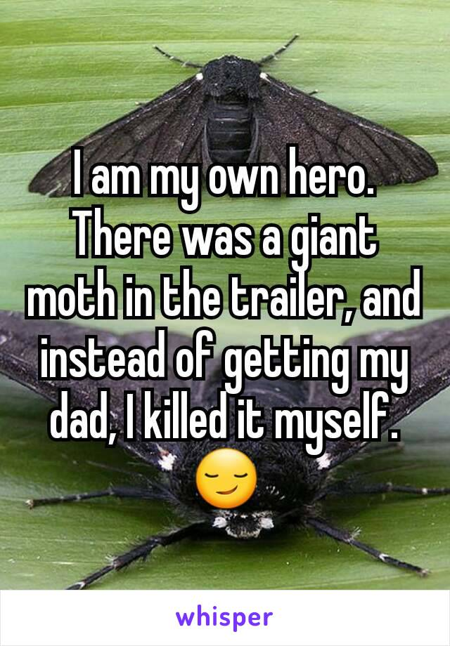 I am my own hero. There was a giant moth in the trailer, and instead of getting my dad, I killed it myself. 😏