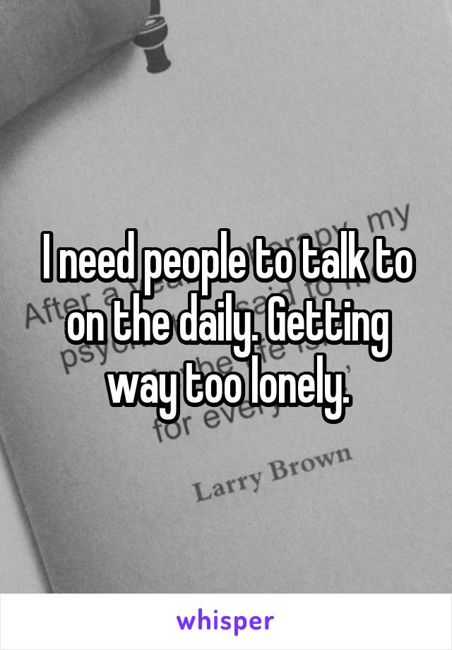 I need people to talk to on the daily. Getting way too lonely.