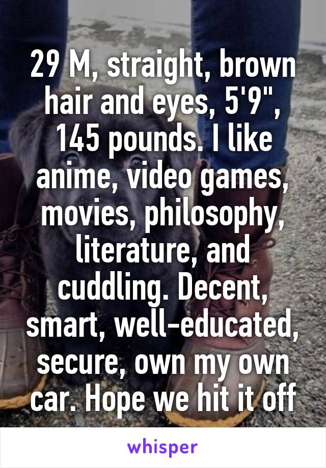 """29 M, straight, brown hair and eyes, 5'9"""", 145 pounds. I like anime, video games, movies, philosophy, literature, and cuddling. Decent, smart, well-educated, secure, own my own car. Hope we hit it off"""