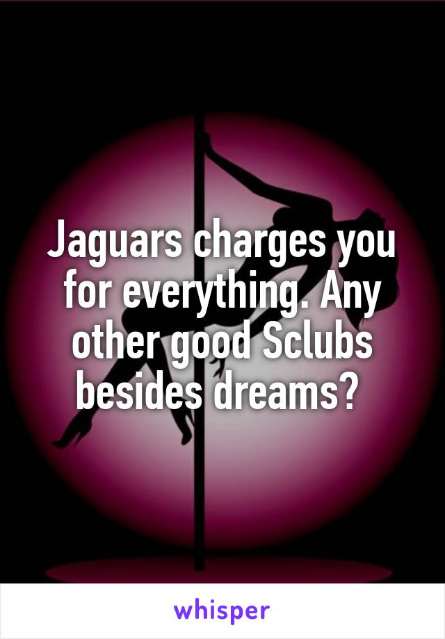 Jaguars charges you for everything. Any other good Sclubs besides dreams?