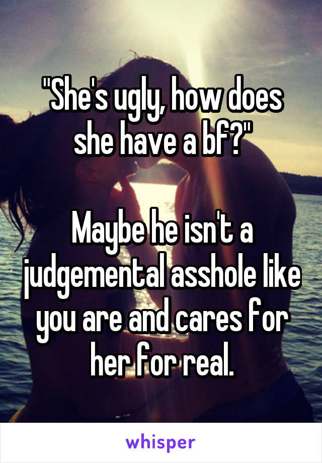 """""""She's ugly, how does she have a bf?""""  Maybe he isn't a judgemental asshole like you are and cares for her for real."""