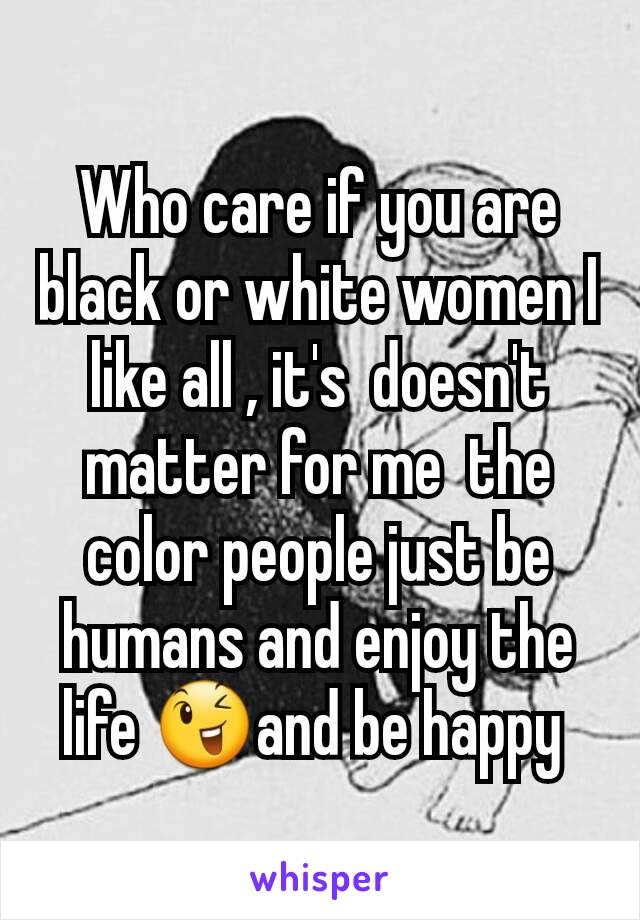 Who care if you are  black or white women I like all , it's  doesn't matter for me  the color people just be humans and enjoy the life 😉and be happy