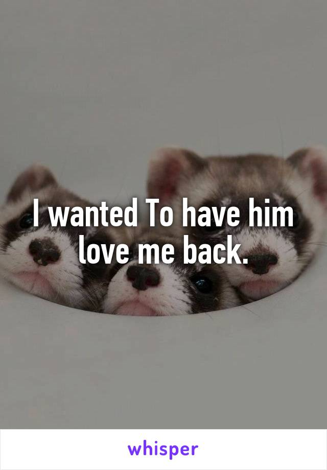I wanted To have him love me back.