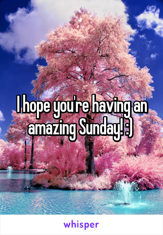 I hope you're having an amazing Sunday! :)
