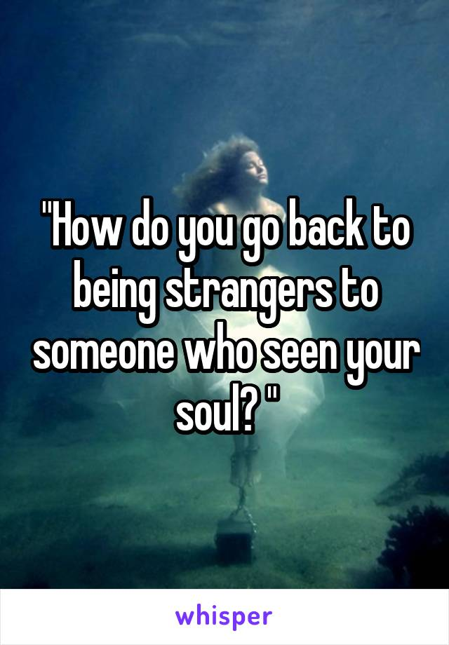 """""""How do you go back to being strangers to someone who seen your soul? """""""
