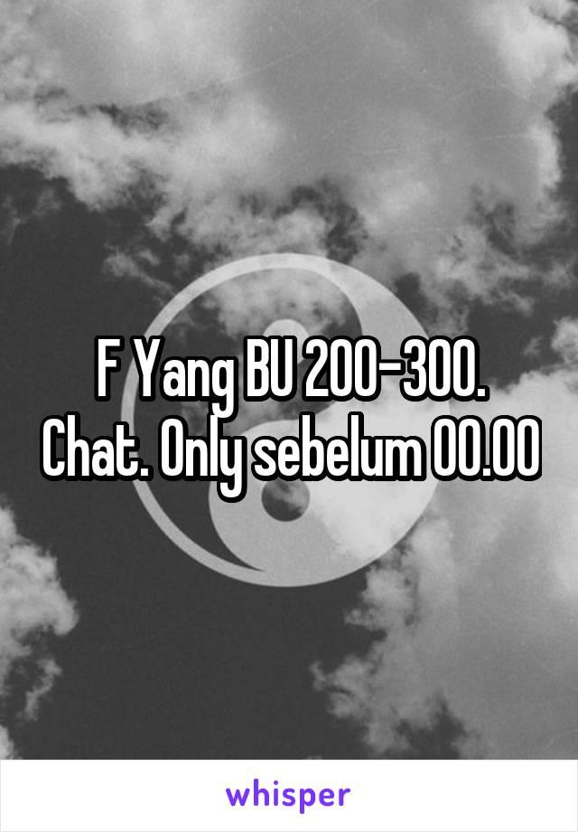 F Yang BU 200-300. Chat. Only sebelum 00.00