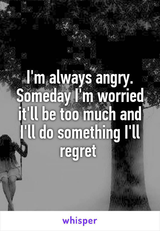 I'm always angry. Someday I'm worried it'll be too much and I'll do something I'll regret