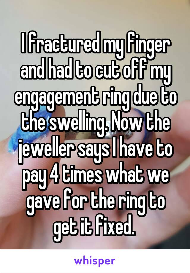 I fractured my finger and had to cut off my engagement ring due to the swelling. Now the jeweller says I have to pay 4 times what we gave for the ring to get it fixed.