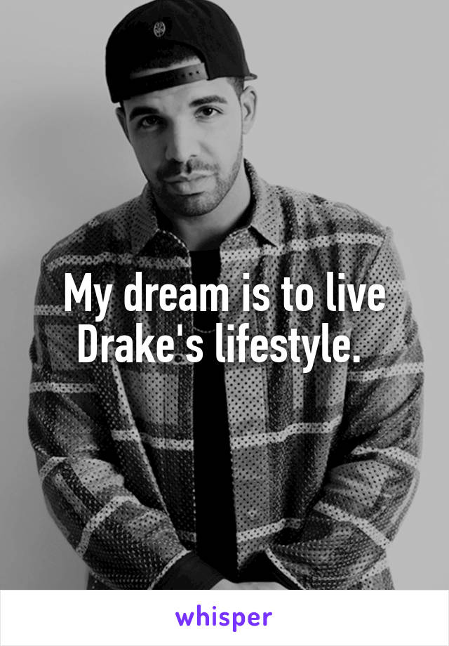 My dream is to live Drake's lifestyle.