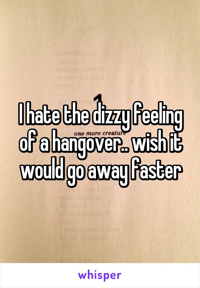 I hate the dizzy feeling of a hangover.. wish it would go away faster