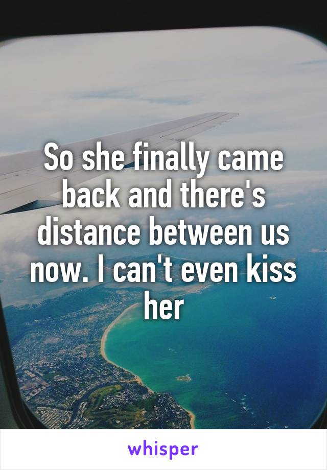 So she finally came back and there's distance between us now. I can't even kiss her