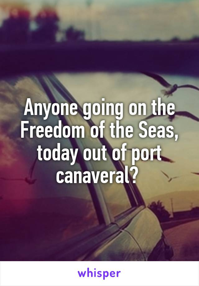 Anyone going on the Freedom of the Seas, today out of port canaveral?