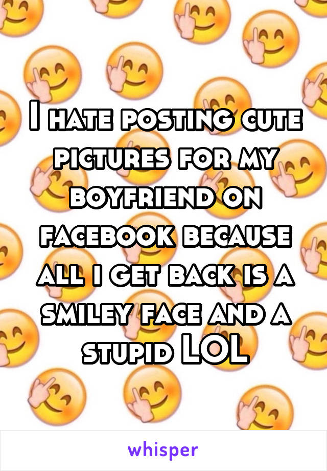 I hate posting cute pictures for my boyfriend on facebook because all i get back is a smiley face and a stupid LOL