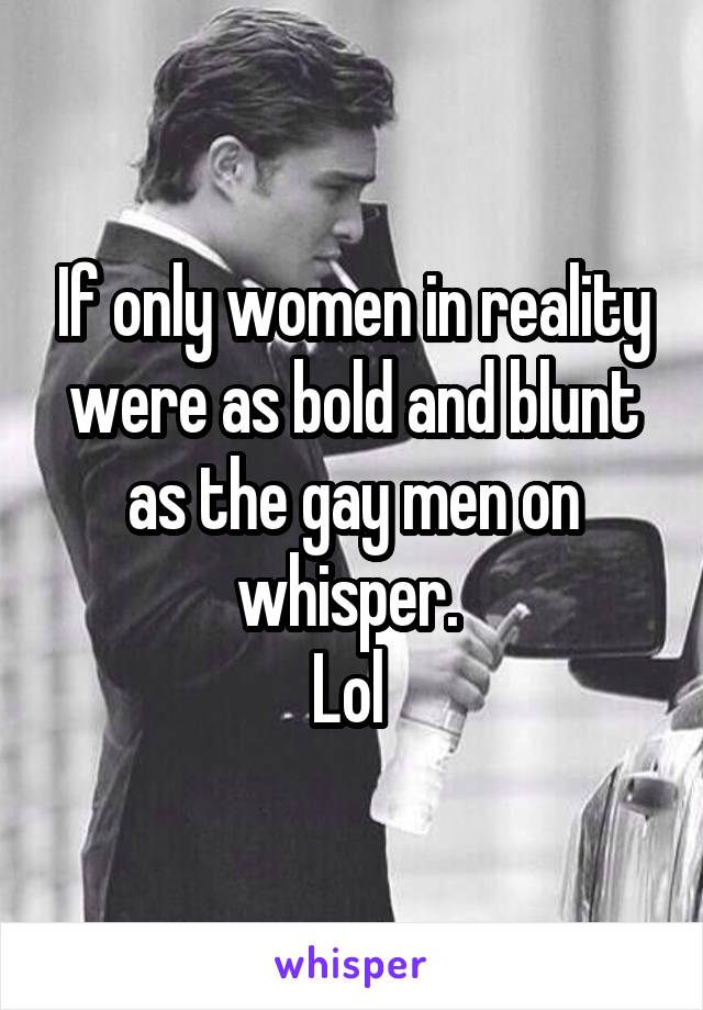 If only women in reality were as bold and blunt as the gay men on whisper.  Lol