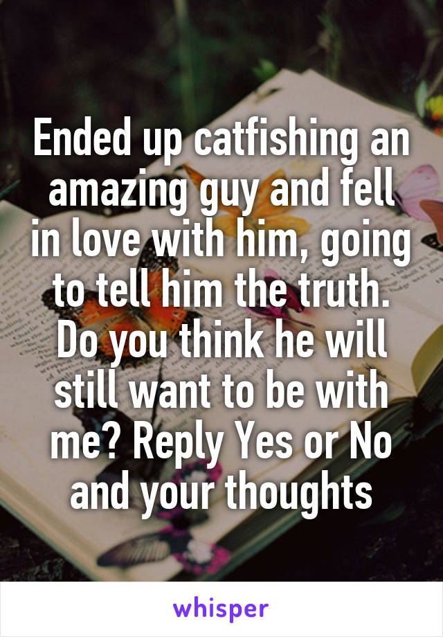 Ended up catfishing an amazing guy and fell in love with him, going to tell him the truth. Do you think he will still want to be with me? Reply Yes or No and your thoughts