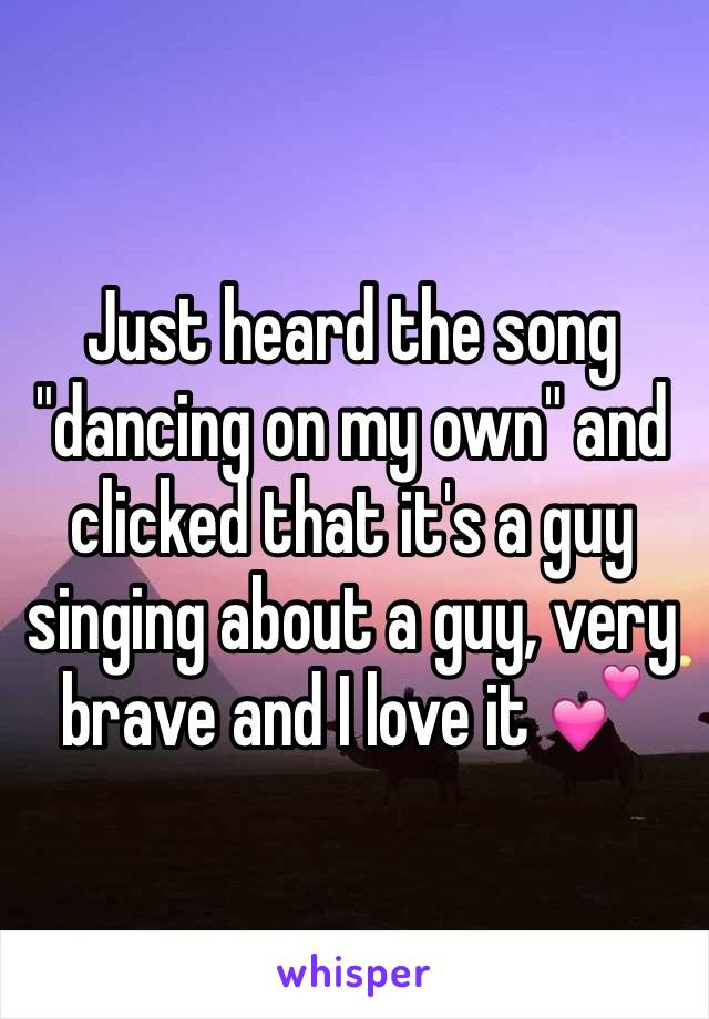 "Just heard the song ""dancing on my own"" and clicked that it's a guy singing about a guy, very brave and I love it 💕"