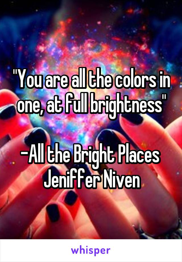 """""""You are all the colors in one, at full brightness""""  -All the Bright Places  Jeniffer Niven"""