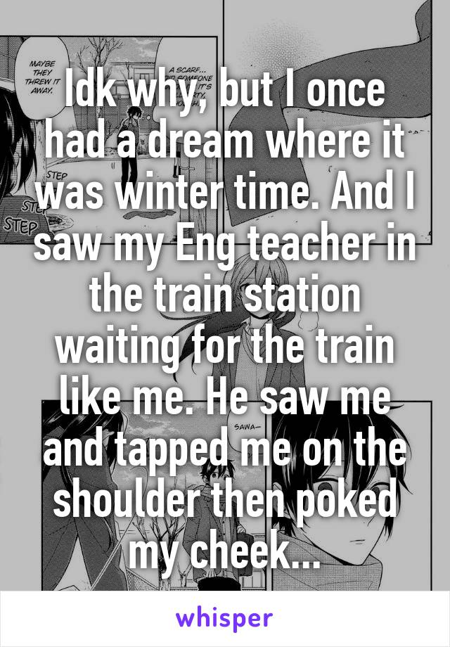 Idk why, but I once had a dream where it was winter time. And I saw my Eng teacher in the train station waiting for the train like me. He saw me and tapped me on the shoulder then poked my cheek...