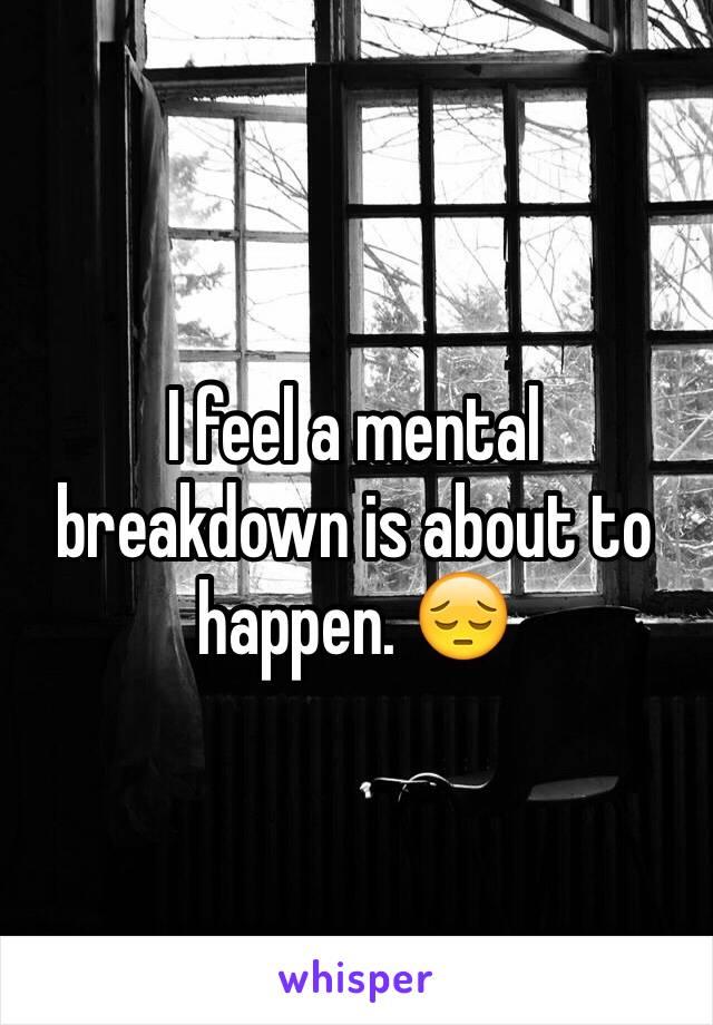 I feel a mental breakdown is about to happen. 😔