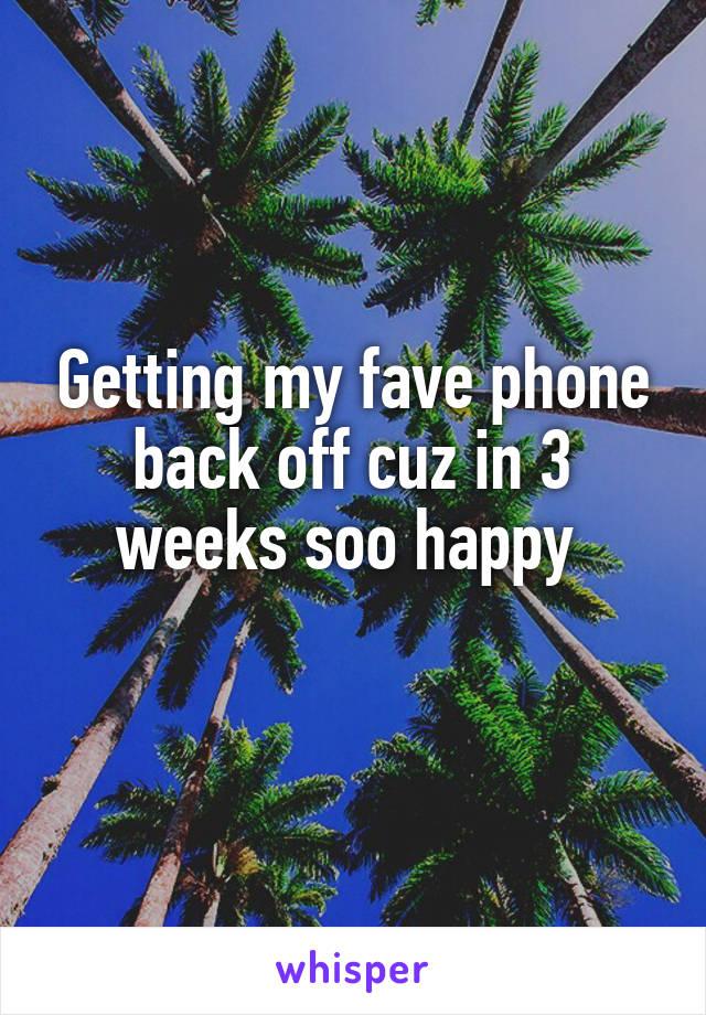 Getting my fave phone back off cuz in 3 weeks soo happy