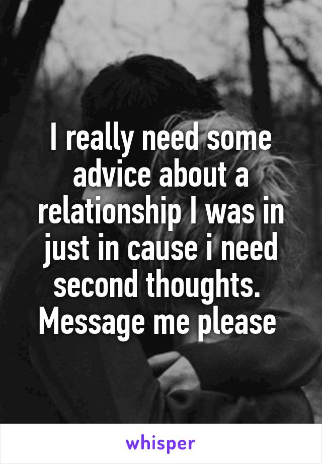 I really need some advice about a relationship I was in just in cause i need second thoughts.  Message me please