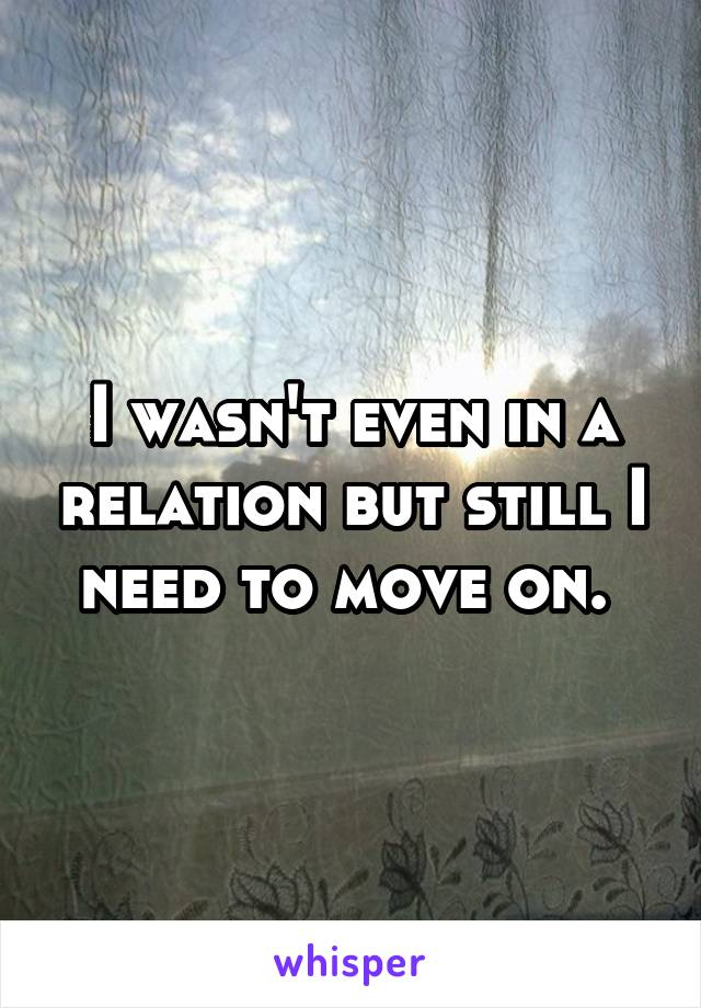 I wasn't even in a relation but still I need to move on.