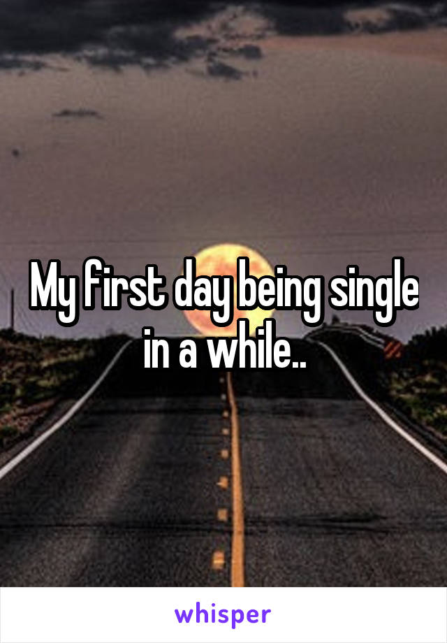 My first day being single in a while..
