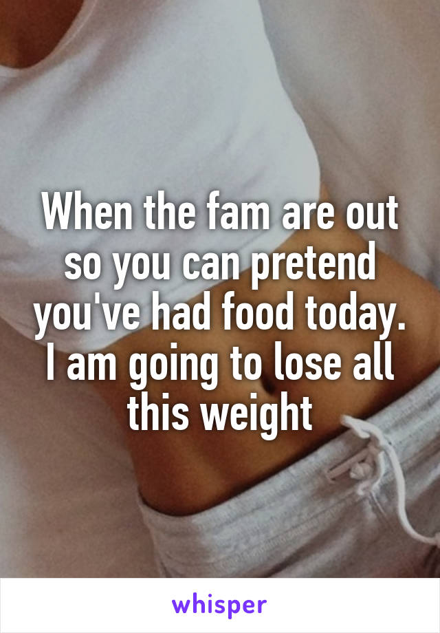 When the fam are out so you can pretend you've had food today. I am going to lose all this weight