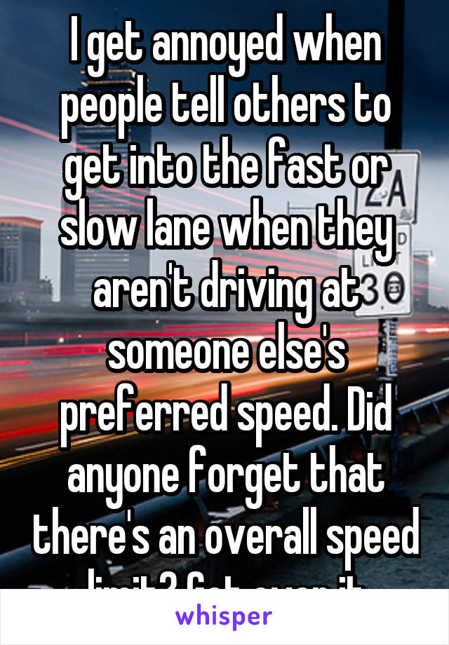 I get annoyed when people tell others to get into the fast or slow lane when they aren't driving at someone else's preferred speed. Did anyone forget that there's an overall speed limit? Get over it