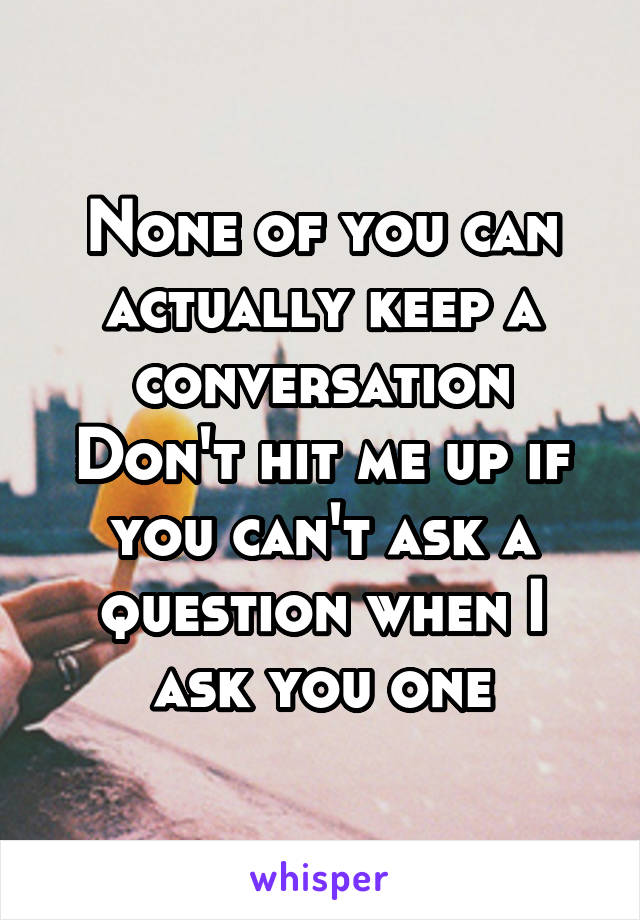 None of you can actually keep a conversation Don't hit me up if you can't ask a question when I ask you one